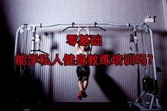 <b>零基础能学私人健身教练培训吗?</b>