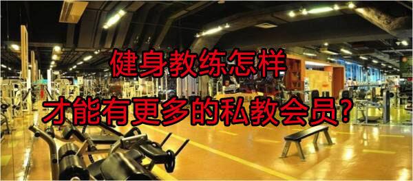 健身教练怎样才能有更多的私教会员