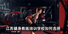 江苏健身教练培训学校如何选择?