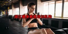 浙江健身教练培训机构哪个好?如何选